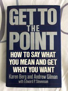 GET TO THE [POINT ( HOW TO SAY WHAT YOU MEAN AND GET  WHAT YOU WANT)